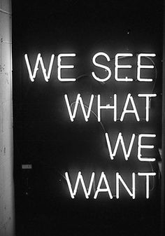 We See What We Want.