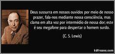 Deus sussurra em nossos ouvidos por meio de nosso prazer, fala-nos mediante nossa consciência, mas clama em alta voz por intermédio de nossa dor; este é seu megafone para despertar o homem surdo. (C. S. Lewis)