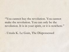 """You cannot buy the revolution. It is in your spirit, or it is nowhere."" - Ursula K. Le Guin, The Dispossessed (Hainish Cycle) Wall Quotes, Book Quotes, Life Quotes, Revolution Quotes, The Dispossessed, Future Quotes, Proverbs Quotes, Cycling Quotes, Pen And Paper"