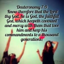 Know therefore that the Lord your God is God; he is the faithful God, keeping his covenant of love to a thousand generations of those who love him and keep his commandments. Deuteronomy 7:9