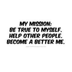 My mission. Be true to myself. Help other people. Become a better me. - The Mindset Journey Helping People Quotes, Focus On Me Quotes, Words Of Wisdom Quotes, Work Quotes, Encouragement Quotes, Quotes To Live By, Life Quotes, Funny Quotes, Uplifting Quotes