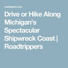 Drive or Hike Along Michigan's Spectacular Shipwreck Coast | Roadtrippers