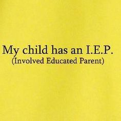 My child has an I.E.P. (Involved Educated Parent) Oh, yeah!!