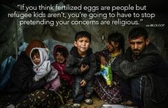 If you think fertilized eggs are people, but refugee kids aren't, you're going to have to stop pretending your concerns are religious.