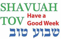 Have a good week - Shavuah tov   Shavuah - pronounced - sha (short 'a' sound) voo (sounds like boo) ah     Shavuah tov chaverim - Have a good week friends! —