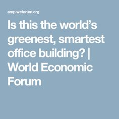 Is this the world's greenest, smartest office building?   World Economic Forum