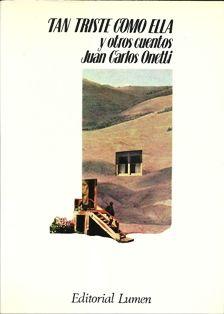 Tan triste como ella - Juan Carlos Onetti  Toma tremendo libro, monumental silabario, que me acaba de dejar temblando, así como sin saber por qué carajo no me había leído yo esto antes, preguntándome por qué nadie me lo había recomendado, por qué nadie se dedicó en ventilar sus grandezas a los cuatro vientos…