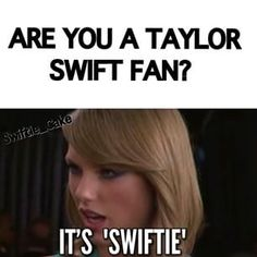 "Oh hell ya! It pisses me off when people say ""Taylor Swift's fans"" instead of ""Swiftie"". get it right, please!"