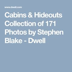 Cabins & Hideouts Collection of 171 Photos by Stephen Blake - Dwell
