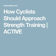 How Cyclists Should Approach Strength Training | ACTIVE