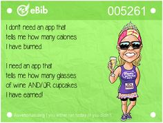 I don't need an app that   tells me how many calories   I have burned.  .   I need an app that   tells me how many glasses   of wine AND/OR cupcakes   I have earned!
