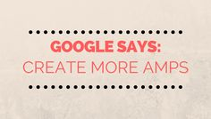 Google Actively Encouraging Site Owners to Create AMP Pages by Matt Southern