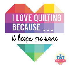 I Love Quilting because it keeps me sane