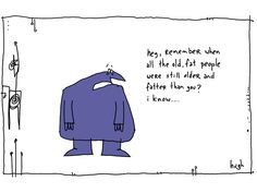 Older and Fatter. #GAPINGVOID