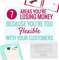 7 AREAS YOU'RE LOSING MONEY BECAUSE YOU'RE TOO FLEXIBLE WITH CUSTOMERS