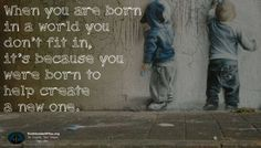 When you are born in a world you don't fit in, it's because you were born to help create a new one.
