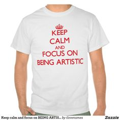 Keep calm and focus on BEING ARTISTIC Tshirt