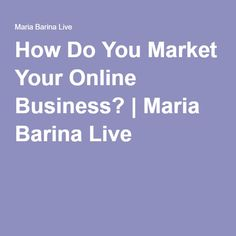 How Do You Market Your Online Business? | Maria Barina Live http://mariabarinalive.com/market-your-online-business/