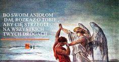 Bo swoim aniołom dał rozkaz o tobie, aby cię strzegli na wszystkich twych drogach.  Psalm 91:11