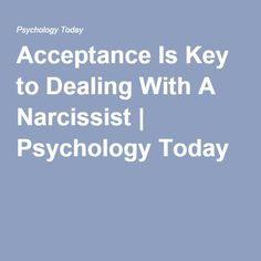 Acceptance Is Key to Dealing With A Narcissist | Psychology Today