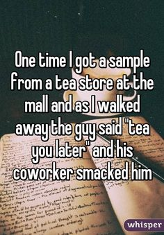 "One time I got a sample from a tea store at the mall and as I walked away the guy said ""tea you later"" and his coworker smacked him"