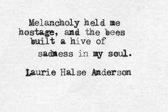 "Let the bees awaken to warm in sun + make honey. 'Melancholy held me hostage ..."" -Laurie Halse Anderson"