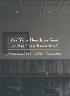Are Your Headlines Good, or Are They Irresistible? - http://www.internationalbloggersassociation.com/headlines-good-irresistible/