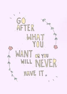 Go for what yuo want or you will never have it. Truer words, yall.