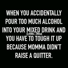 No, my mom showed me how to get drunk. Not pretty when it's every night, kids…