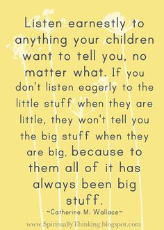 Listen earnestly to anything your children want to tell you, no matter what. If you don't listen eagerly to the little stuff when they are little, they won't tell you the big stuff when they are big, because to them all of it has always been big stuff.   ~Catherine M. Wallace~