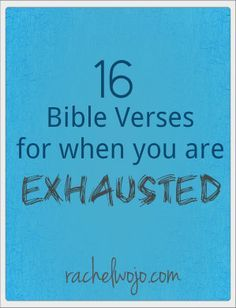 16 Bible Verses For When You Are Exhausted  - I Kings 8:56 - Matt. 11:28 &29 - Ps. 4:8 - Ps. 127:2 - Jer. 31:25 - Isa. 40:28-31 - Ps. 68:35 - Rom. 8:26-28 - Gal. 6:9 - Psalm 119:114