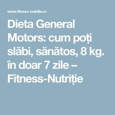 Dieta General Motors: cum poți slăbi, sănătos, 8 kg. în doar 7 zile – Fitness-Nutriție