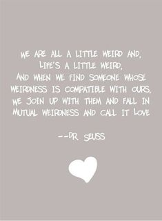 We're all a little weird and life's a little weird. And when we find someone whose weirdness is compatible with ours we join together in mutual weirdness and call it love. Dr Seuss on marriage quote Crazy Love Quotes, Cute Quotes, Great Quotes, Quotes To Live By, Funny Quotes, Inspirational Quotes, Motivational Quotes, Life Is Too Short Quotes, Weird Quotes
