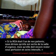 « Si la RCA était l'un de nos patients, nous dirions qu'elle est sortie de la salle d'urgence, mais qu'elle doit encore rester sous perfusion en soins intensifs. Si la communauté des bailleurs de fonds devait couper les financements pour le pays, ce serait comme priver ce patient de soins vitaux. Cela aurait des conséquences tragiques. »  Emmanuel Lampaert, chef de mission de MSF en République centrafricaine.  #MSF #RCA #RCAconf