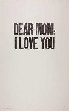 Dear mum,   I love you.   From your youngest child   [we all know you love me best ;)]