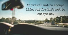 """""""We travel not to escape life, but for life not to escape us."""""""