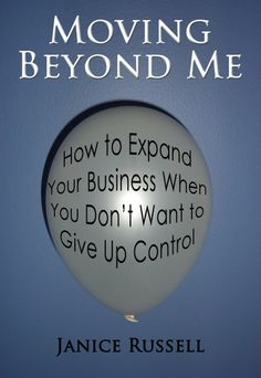 Moving Beyond Me: How to Expand Your Business When You Don't Want to Give Up Control