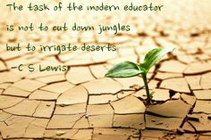 The task of the modern educator is not to cut down jungles but to irrigate deserts   -C.S. Lewis