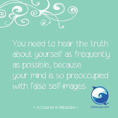 You need to hear the truth about yourself as frequently as possible, because your mind is so preoccupied with false self-images. <- Hmmm....