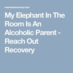 My Elephant In The Room Is An Alcoholic Parent - Reach Out Recovery