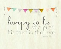 Happy is he who trusts in the Lord.  Proverbs 16:20  Bunting