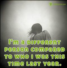Im a different person compared to who I was this time year | via @lifeadvancer #quotes