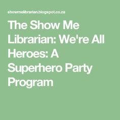 The Show Me Librarian: We're All Heroes: A Superhero Party Program