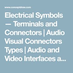 Electrical Symbols — Terminals and Connectors   Audio Visual Connectors Types   Audio and Video Interfaces and Connectors   Connectors