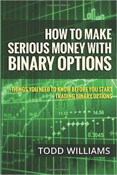 How To Make Serious Money With Binary Options: Things You Need To Know Before You Start Trading Binary Options (Investing Online, Day Trading Strategies, Binary Options For Beginners) (Volume 1): Todd Williams: 9781503146310: Amazon.com: Books
