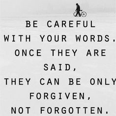 """Be careful with your words. Once they're said, they can only be forgiven not forgotten."""