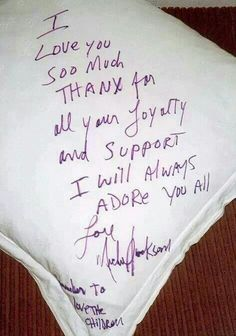"Written to fans on a hotel pillow: ""I love you soo much. Thanks for all your loyalty and support. I will always adore you all."" Love, Michael Jackson"