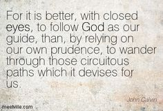 For it is better, with closed eyes, to follow God as our guide, than, by relying on our own prudence, to wander through those circuitous paths which it devises for us. John Calvin