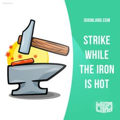 """""""Strike while the iron is hot"""" means """"to do something immediately while you have a good chance of success"""".  Example: Ask our boss for a favor now, while he's in a good mood. Strike while the iron is hot."""