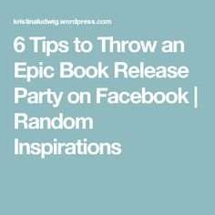 6 Tips to Throw an Epic Book Release Party on Facebook | Random Inspirations